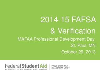 2014-15 FAFSA  & Verification   MAFAA Professional Development Day St. Paul, MN October 29, 2013