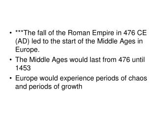 ***The fall of the Roman Empire in 476 CE (AD) led to the start of the Middle Ages in Europe. The Middle Ages would last