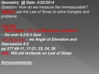 Geometry   IB  Date :  4/22/2014   Question: How do we measure the immeasurable ? SWBAT use the Law of  Sines  to solve