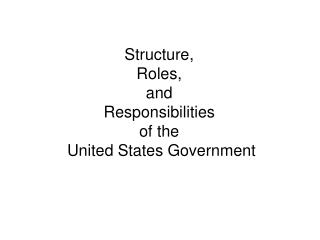 Structure,  Roles,  and  Responsibilities  of the  United States Government