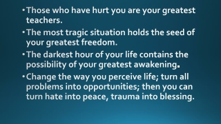 Those who have hurt you are your greatest teachers. The most tragic situation holds the seed of your greatest freedom.