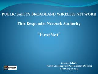 George Bakolia North Carolina FirstNet Program Director February 10, 2014