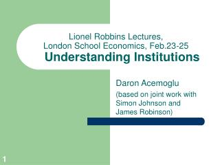 Lionel Robbins Lectures, London School Economics, Feb.23-25 Understanding Institutions