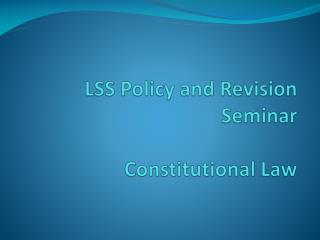 LSS Policy and Revision Seminar Constitutional Law