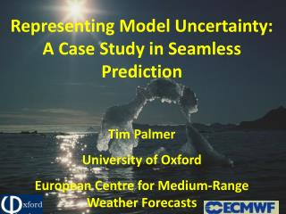 Representing Model Uncertainty: A Case Study in Seamless Prediction  Tim Palmer University of Oxford European Centre fo