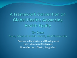 A Framework Convention on Global Health: Advancing Health Equity  Tim  Evans Dean, School of Public  Health , BRAC  Uni