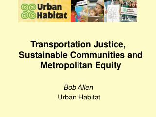 Transportation Justice, Sustainable Communities and Metropolitan Equity Bob Allen  Urban Habitat