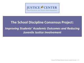 The  School Discipline Consensus Project: Improving Students' Academic Outcomes and Reducing Juvenile Justice  Involvem