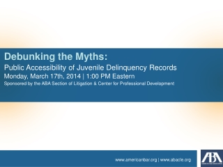 Debunking the Myths: Public Accessibility of Juvenile Delinquency Records Monday,  March  17th ,  2014  | 1:00 PM Easte