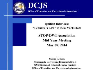 "Ignition Interlock: ""Leandra's Law"" in New York State   STOP-DWI Association  Mid Year Meeting May 28, 2014 Shaina"