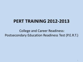 PERT TRAINING 2012-2013  College and Career Readiness:  Postsecondary Education Readiness Test (P.E.R.T.)