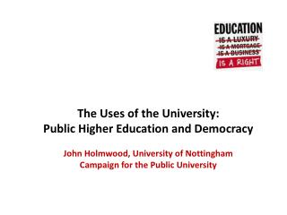 The Uses of the University:  Public  Higher Education  and Democracy John Holmwood, University of Nottingham Campaign fo