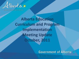 Alberta Education  Curriculum and Program Implementation Meeting Update October, 2011