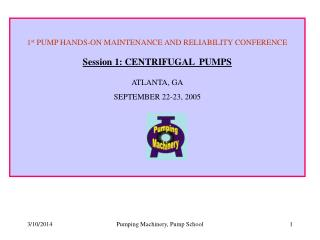 1 st  PUMP HANDS-ON MAINTENANCE AND RELIABILITY CONFERENCE Session 1: CENTRIFUGAL  PUMPS ATLANTA, GA SEPTEMBER 22-23, 20