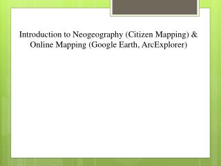 Introduction to  Neogeography  (Citizen Mapping) &  Online  Mapping (Google Earth,  ArcExplorer )