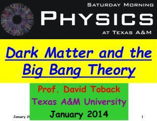 Prof. David Toback Texas A&M University January 2014
