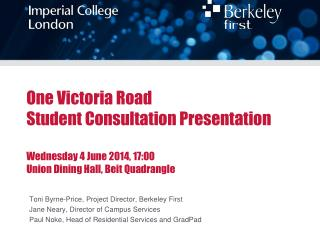 One Victoria Road Student Consultation Presentation Wednesday 4 June 2014, 17:00 Union Dining Hall, Beit Quadrangle