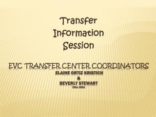 EVC Transfer Center Coordinators Elaine Ortiz Kristich & Beverly Stewart Fall 2011