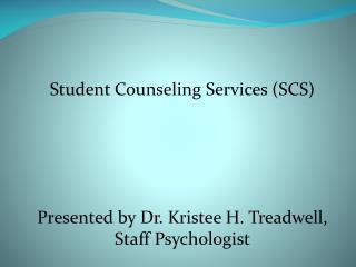 Student Counseling Services (SCS) Presented by Dr.  Kristee  H. Treadwell, Staff Psychologist