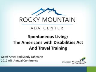 Spontaneous Living: The Americans with Disabilities Act And Travel Training Geoff Ames and Sandy Lahmann 2012 ATI  Annua