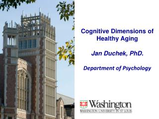 Cognitive Dimensions of Healthy Aging Jan Duchek, PhD. Department of Psychology