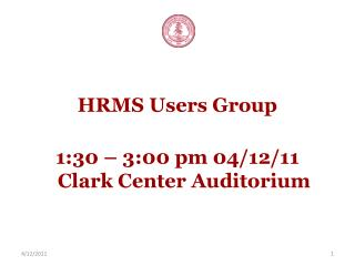 HRMS Users Group 1:30 – 3:00 pm 04/12/11 Clark Center Auditorium