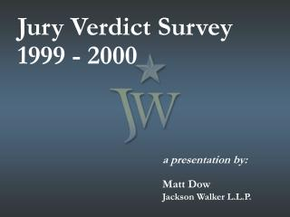 Jury Verdict Survey 1999 - 2000 					a presentation by: 					Matt Dow Jackson Walker L.L.P.