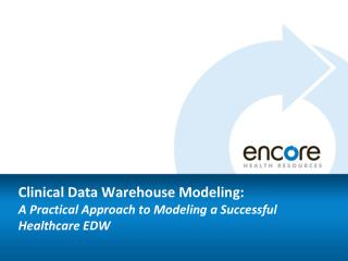 Clinical Data Warehouse Modeling:   A Practical Approach to Modeling a Successful Healthcare EDW