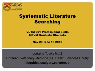 Systematic Literature  Searching VETM 601 Professional Skills UCVM Graduate Students Nov 29, Dec 13 2012