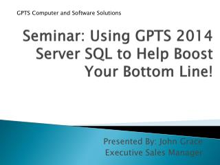 Seminar: Using GPTS 2014 Server SQL to Help Boost Your Bottom Line!