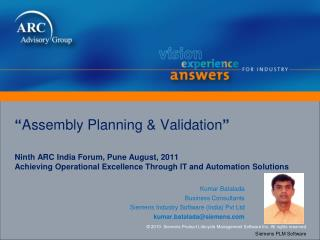 """ Assembly Planning & Validation "" Ninth ARC India Forum, Pune August, 2011 Achieving Operational Excellence Through IT"