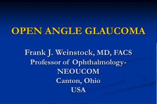 OPEN ANGLE GLAUCOMA Frank J. Weinstock , MD, FACS Professor of Ophthalmology- NEOUCOM Canton, Ohio USA