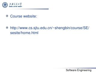 Course website:  http://www.cs.sjtu.edu.cn/~shengbin/course/SE/sesite/home.html