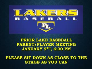 PRIOR LAKE BASEBALL Parent/Player Meeting January 9 th , 6:30 PM PLEASE SIT  DOWN AS CLOSE  TO THE STAGE AS YOU CAN