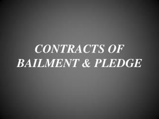 CONTRACTS OF BAILMENT & PLEDGE