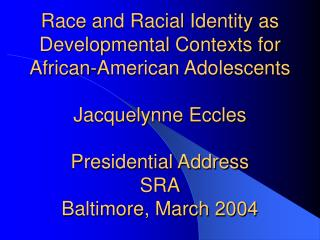 Race and Racial Identity as Developmental Contexts for African-American Adolescents Jacquelynne Eccles Presidential Addr