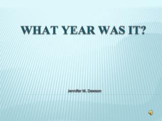 WHAT YEAR WAS IT? Jennifer M. Dawson