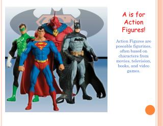 A is for Action Figures! Action Figures are  poseable  figurines, often based on characters from movies, television, bo
