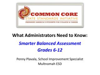What Administrators Need to Know: Smarter Balanced Assessment Grades 6-12 Penny Plavala, School Improvement Specialist M