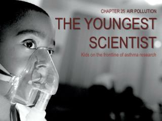 CHAPTER  25   AIR POLLUTION THE YOUNGEST SCIENTIST Kids on the frontline of asthma research