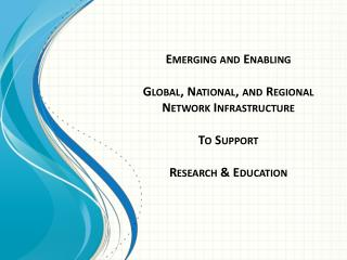 Emerging  and Enabling  Global, National, and Regional  Network  Infrastructure To Support  Research & Education