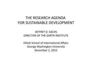 THE RESEARCH AGENDA  FOR SUSTAINABLE DEVELOPMENT JEFFREY D. SACHS DIRECTOR OF THE EARTH INSTITUTE Elliott School of Inte