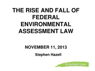 THE RISE AND FALL OF FEDERAL ENVIRONMENTAL ASSESSMENT LAW NOVEMBER 11, 2013