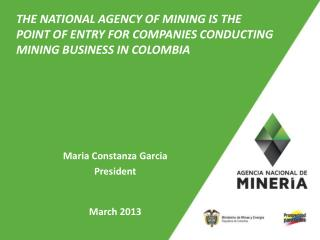 THE NATIONAL AGENCY OF MINING IS THE  POINT OF ENTRY FOR  COMPANIES CONDUCTING MINING BUSINESS IN COLOMBIA