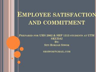 Employee satisfaction and commitment Prepared  for UHS 2062 &  SHP 1313 students at UTM SKUDAI  By: Siti Rokiah Siwo