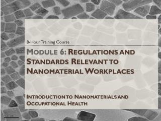Module 6:  Regulations and Standards Relevant to Nanomaterial Workplaces Introduction to Nanomaterials and Occupational