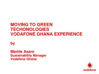 MOVING TO GREEN TECHONOLOGIES VODAFONE GHANA EXPERIENCE by Mamle Asare Sustainability  Manager Vodafone Ghana