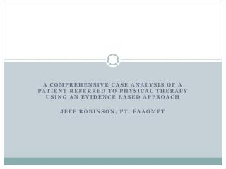 A Comprehensive Case Analysis of a Patient Referred to Physical Therapy  Using an Evidence Based Approach Jeff Robinson,