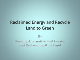 Reclaimed Energy and Recycle Land to Green