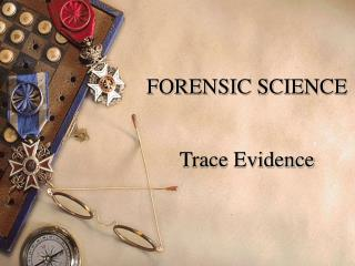 FORENSIC SCIENCE Trace Evidence